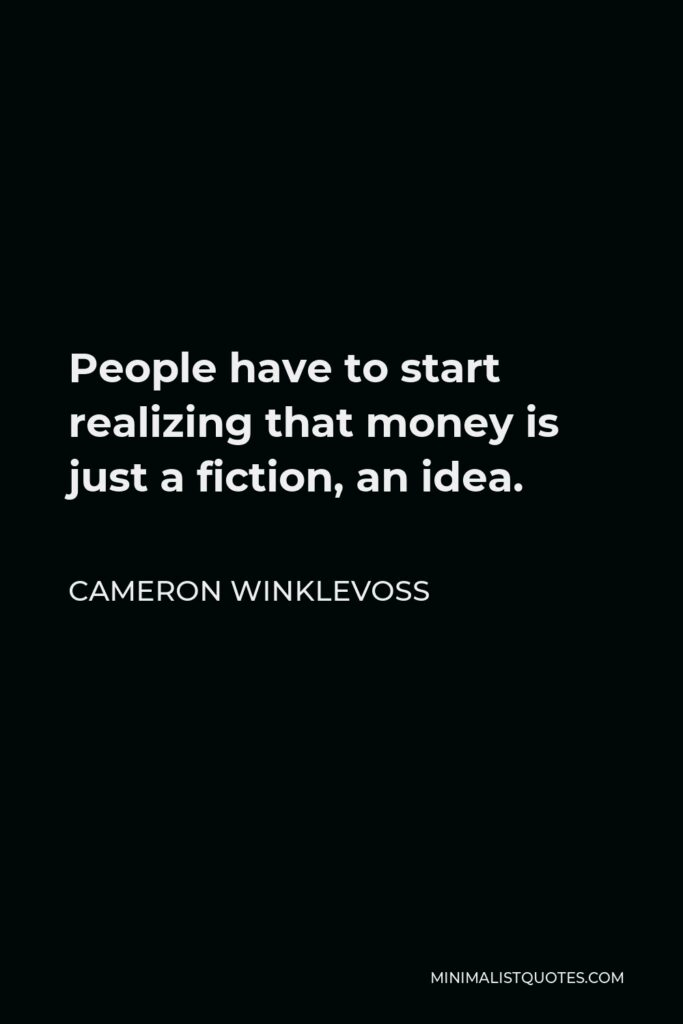 Cameron Winklevoss Quote - People have to start realizing that money is just a fiction, an idea.