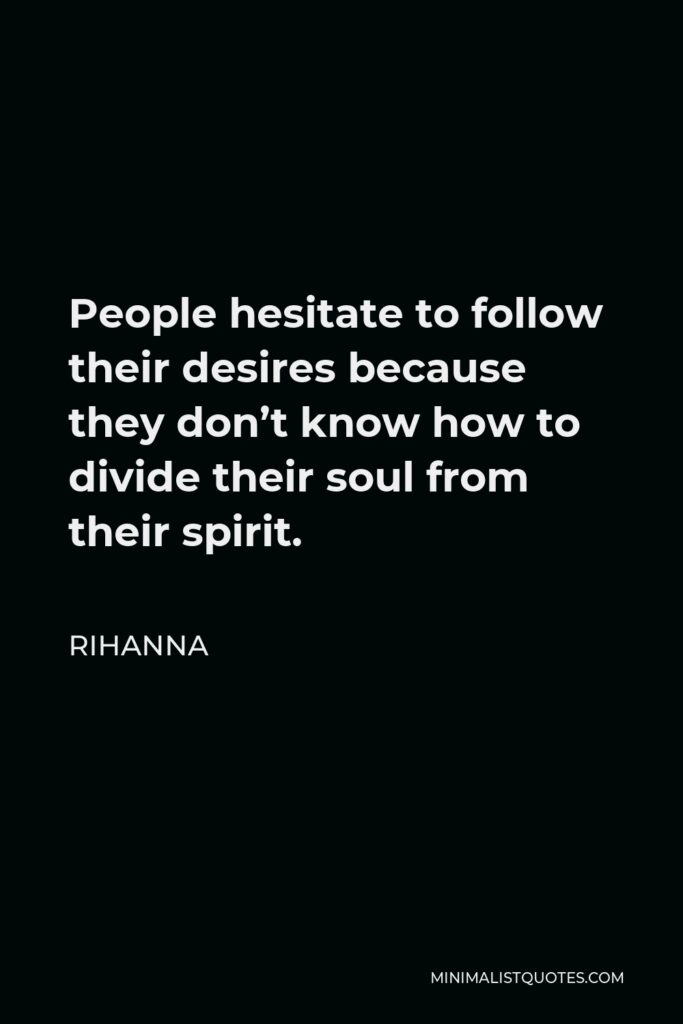 Rihanna Quote - People hesitate to follow their desires because they don't know how to divide their soul from their spirit.
