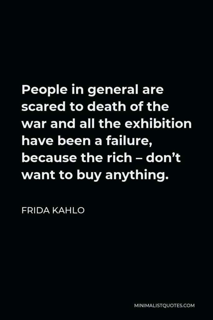 Frida Kahlo Quote - People in general are scared to death of the war and all the exhibition have been a failure, because the rich – don't want to buy anything.