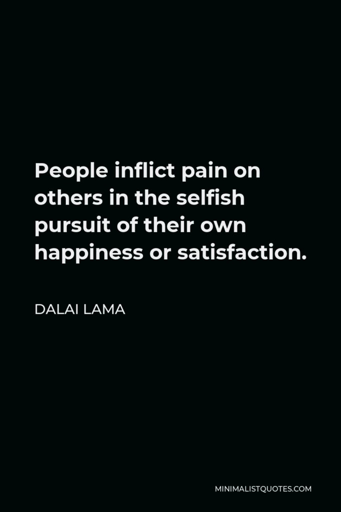 Dalai Lama Quote - People inflict pain on others in the selfish pursuit of their happiness or satisfaction.