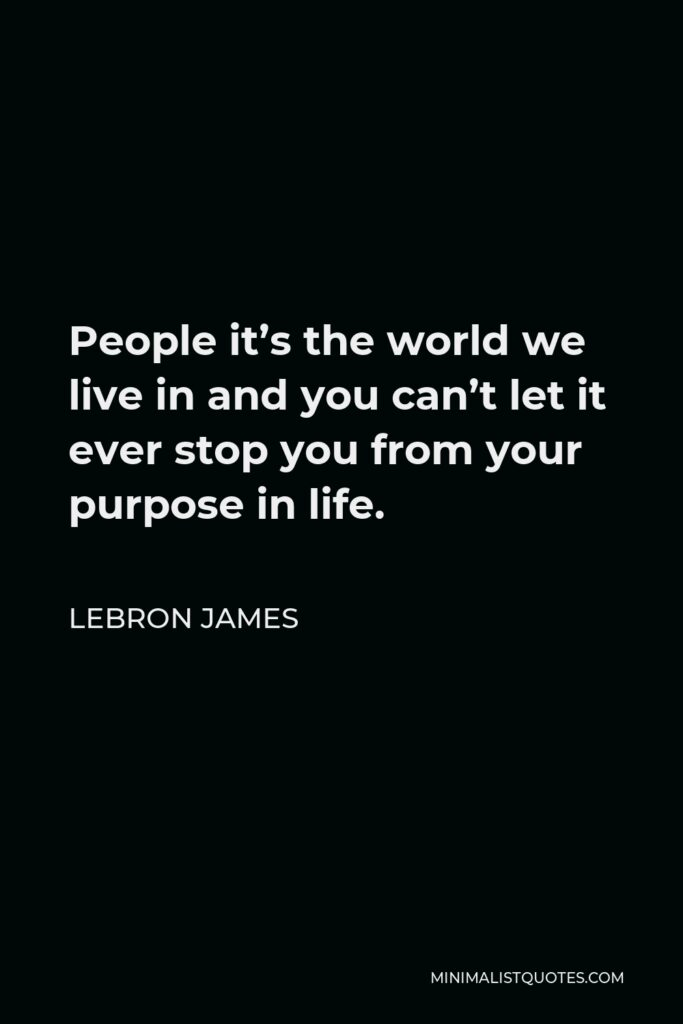 LeBron James Quote - People it's the world we live in and you can't let it ever stop you from your purpose in life.
