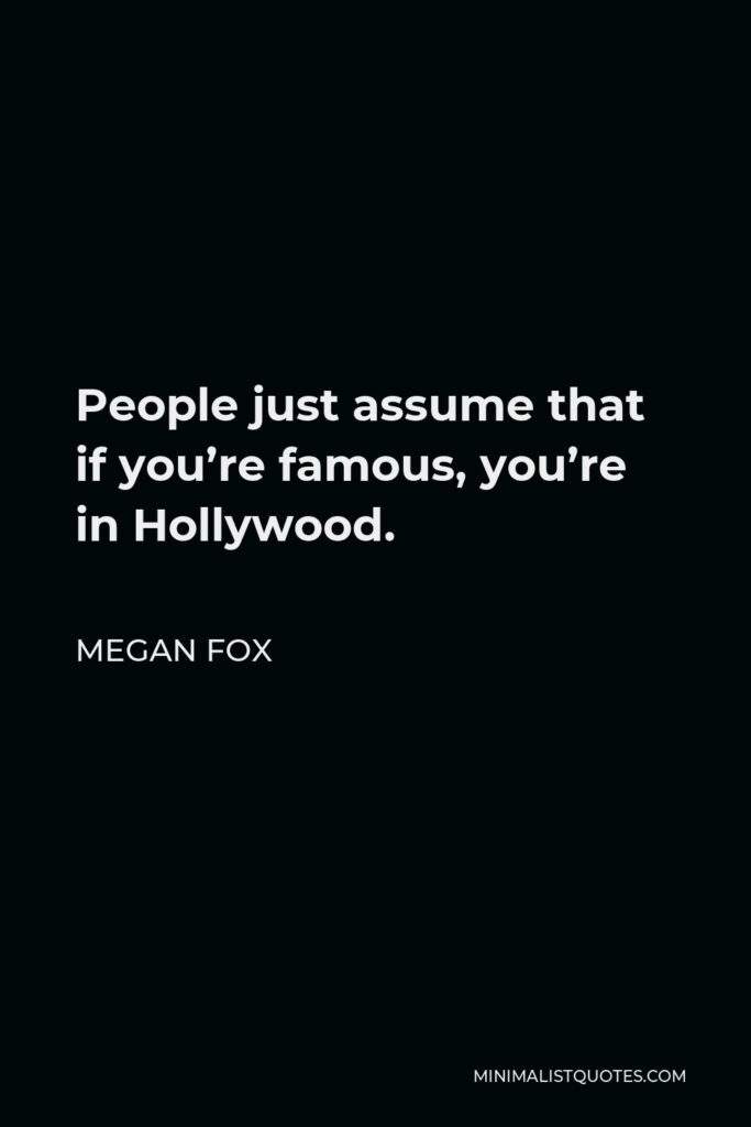 Megan Fox Quote - People just assume that if you're famous, you're in Hollywood.