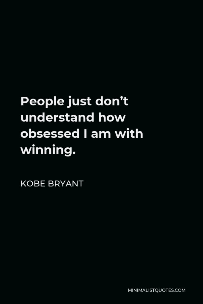 Kobe Bryant Quote - People just don't understand how obsessed I am with winning.
