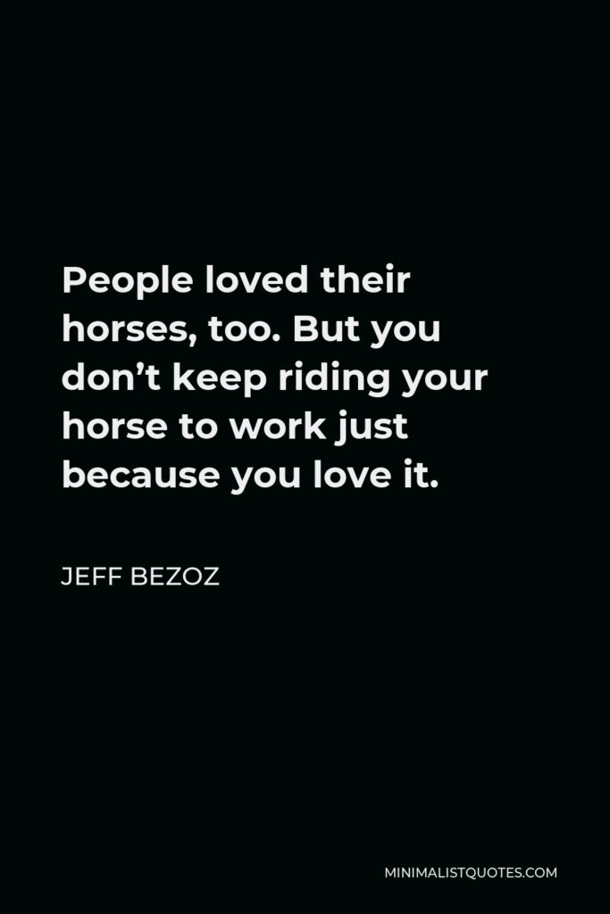 Jeff Bezoz Quote - People loved their horses, too. But you don't keep riding your horse to work just because you love it.