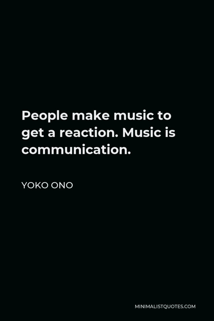 Yoko Ono Quote - People make music to get a reaction. Music is communication.