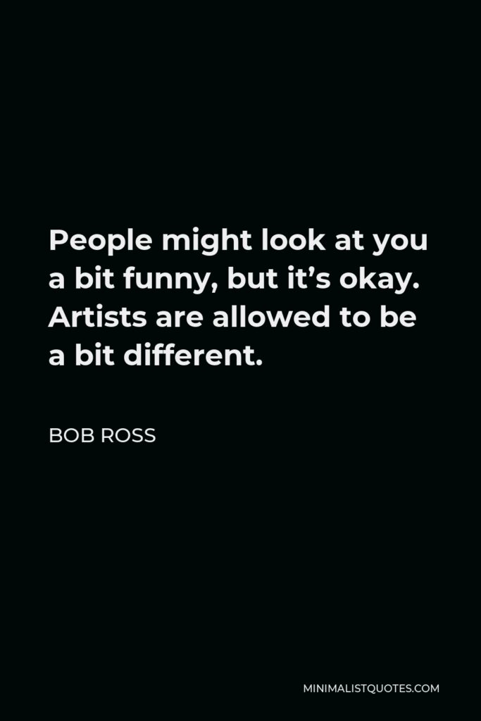 Bob Ross Quote - People might look at you a bit funny, but it's okay. Artists are allowed to be a bit different.