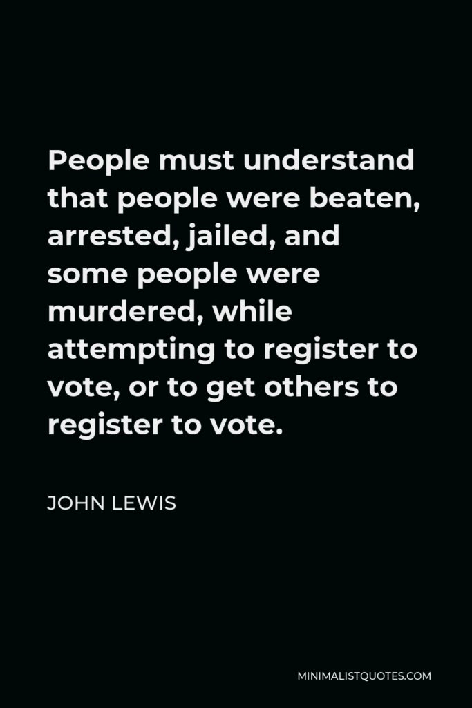 John Lewis Quote - People must understand that people were beaten, arrested, jailed, and some people were murdered, while attempting to register to vote, or to get others to register to vote.