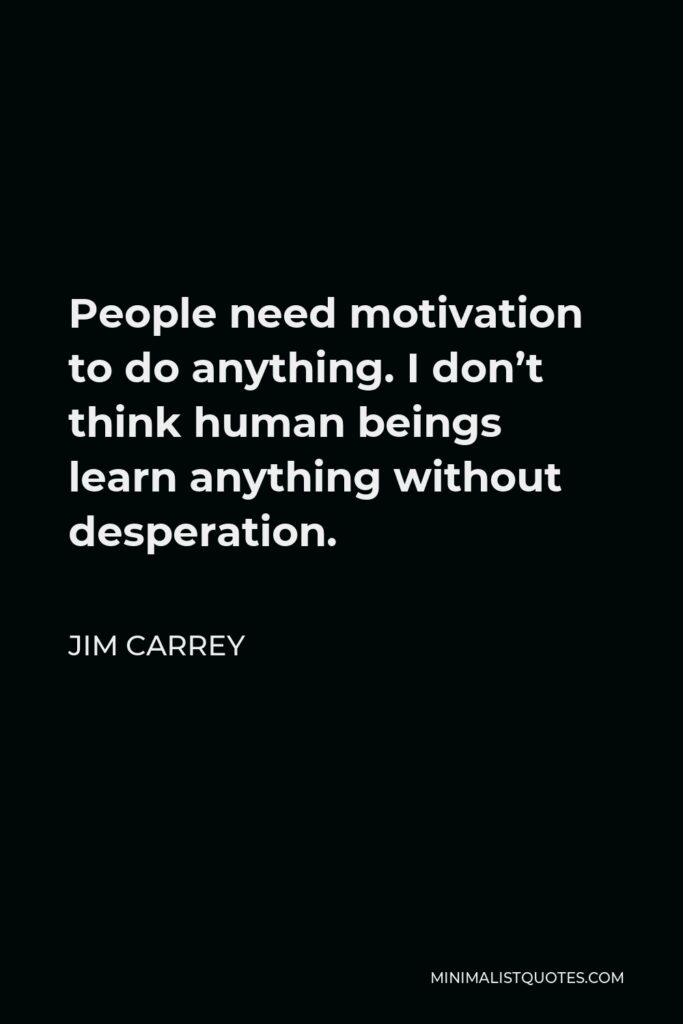 Jim Carrey Quote - People need motivation to do anything. I don't think human beings learn anything without desperation.