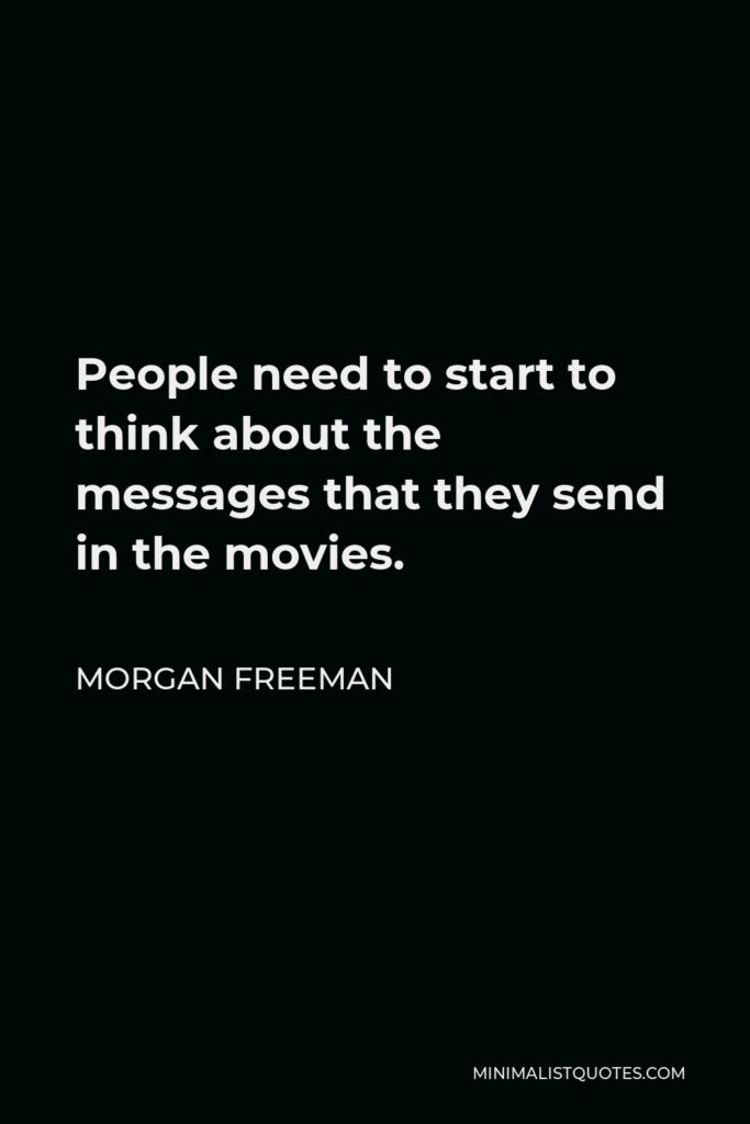 Morgan Freeman Quote - People need to start to think about the messages that they send in the movies.