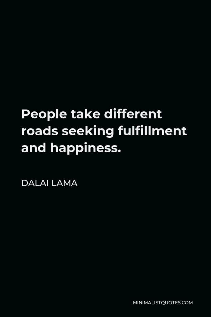 Dalai Lama Quote - People take different roads seeking fulfillment and happiness.