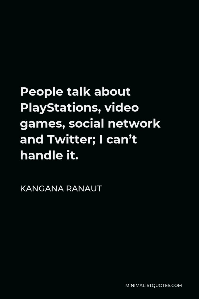 Kangana Ranaut Quote - People talk about PlayStations, video games, social network and Twitter; I can't handle it.