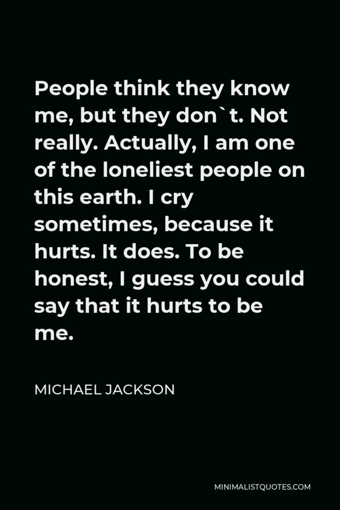 Michael Jackson Quote - People think they know me, but they don`t. Not really. Actually, I am one of the loneliest people on this earth. I cry sometimes, because it hurts. It does. To be honest, I guess you could say that it hurts to be me.