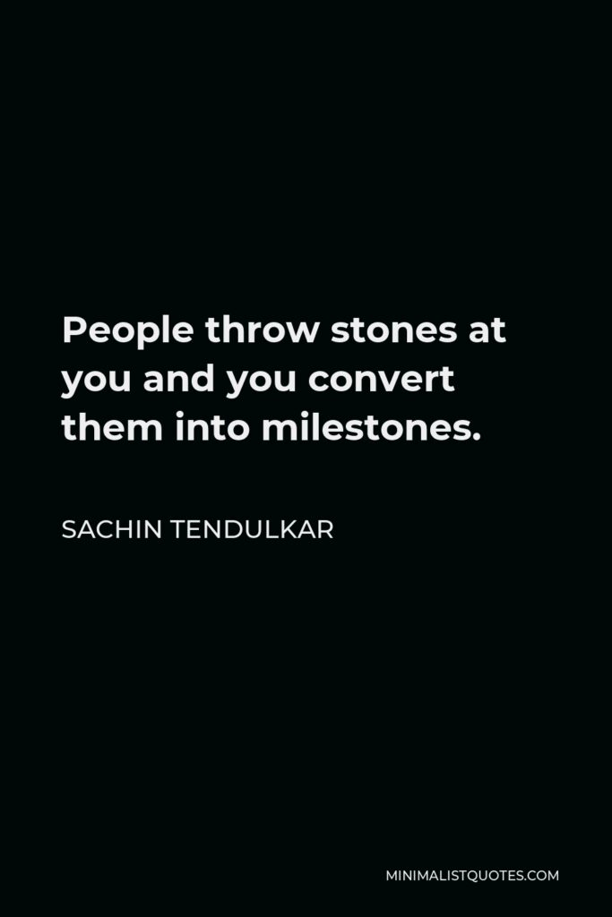Sachin Tendulkar Quote - People throw stones at you and you convert them into milestones.