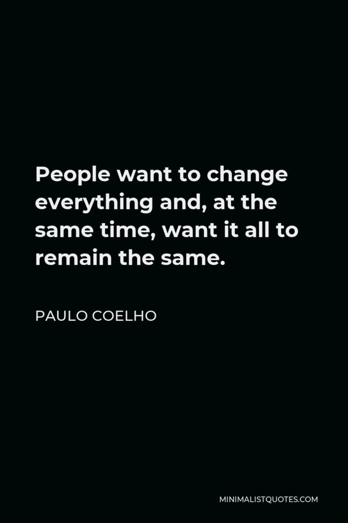 Paulo Coelho Quote - People want to change everything and, at the same time, want it all to remain the same.
