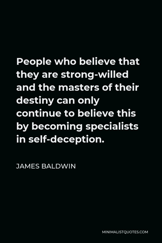 James Baldwin Quote - People who believe that they are strong-willed and the masters of their destiny can only continue to believe this by becoming specialists in self-deception.