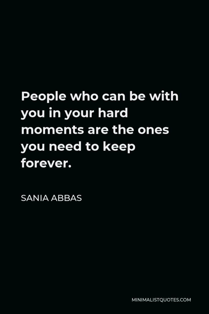 Sania Abbas Quote - People who can be with you in your hard moments are the ones you need to keep forever.