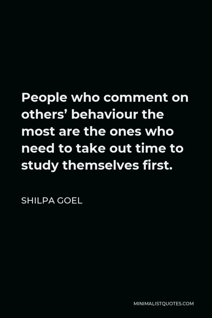 Shilpa Goel Quote - People who comment on others' behaviour the most are the ones who need to take out time to study themselves first.