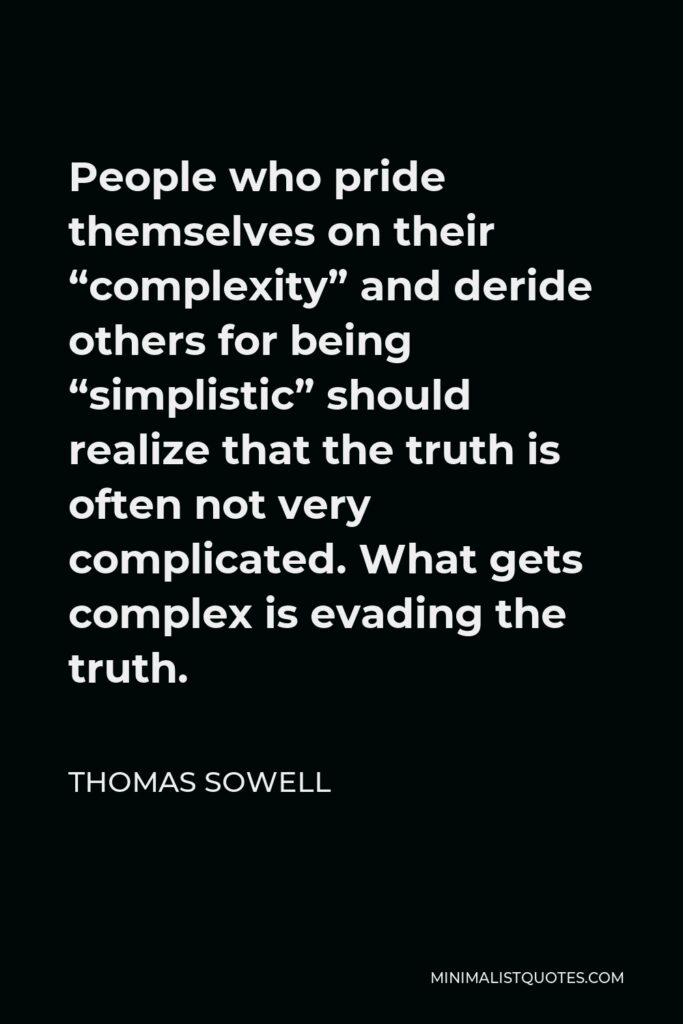 """Thomas Sowell Quote - People who pride themselves on their """"complexity"""" and deride others for being """"simplistic"""" should realize that the truth is often not very complicated. What gets complex is evading the truth."""