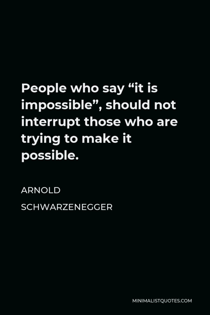 """Arnold Schwarzenegger Quote - People who say """"it is impossible"""", should not interrupt those who are trying to make it possible."""