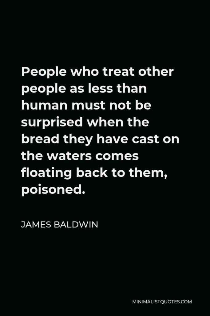 James Baldwin Quote: People who treat other people as less than human must not be surprised when the bread they have cast on the waters comes floating back to them, poisoned.