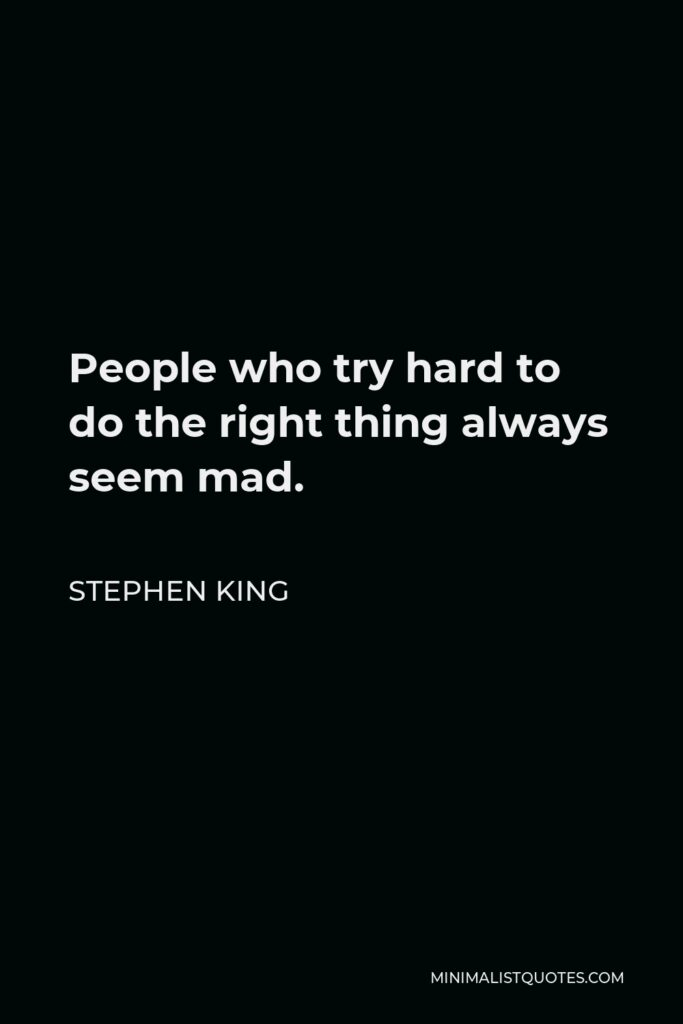 Stephen King Quote - People who try hard to do the right thing always seem mad.