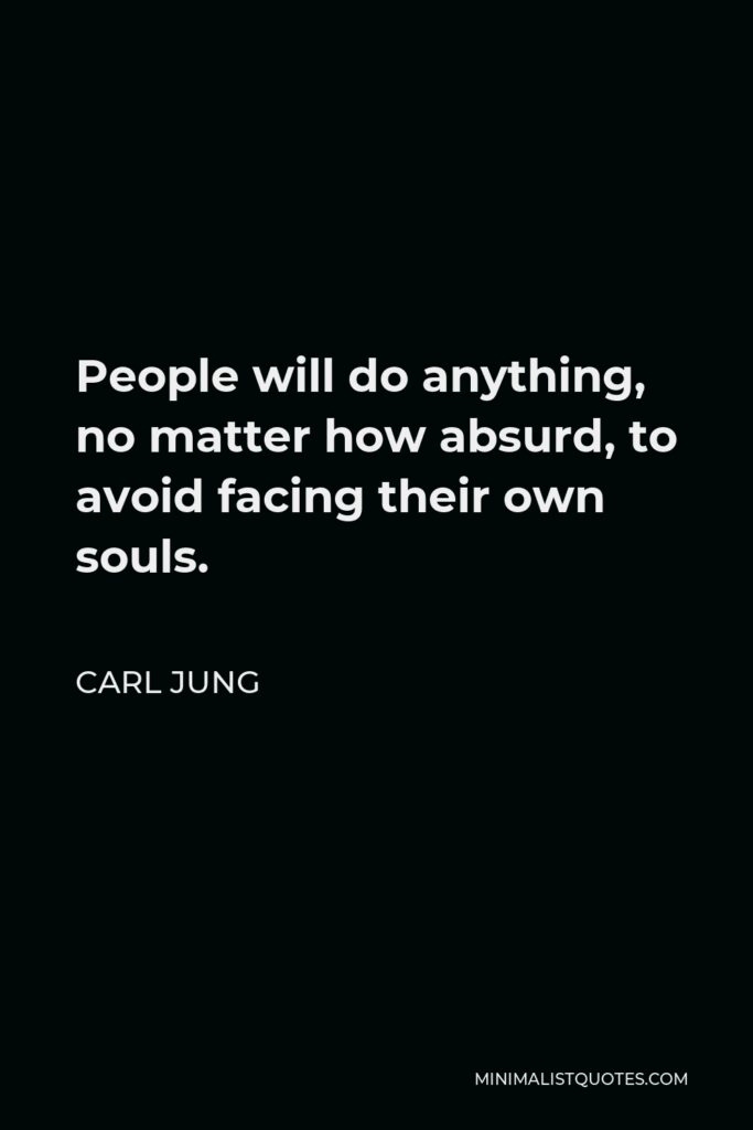 Carl Jung Quote - People will do anything, no matter how absurd, to avoid facing their own souls.
