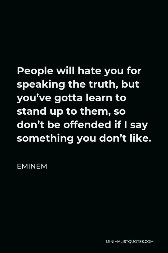 Eminem Quote - People will hate you for speaking the truth, but you've gotta learn to stand up to them, so don't be offended if I say something you don't like.