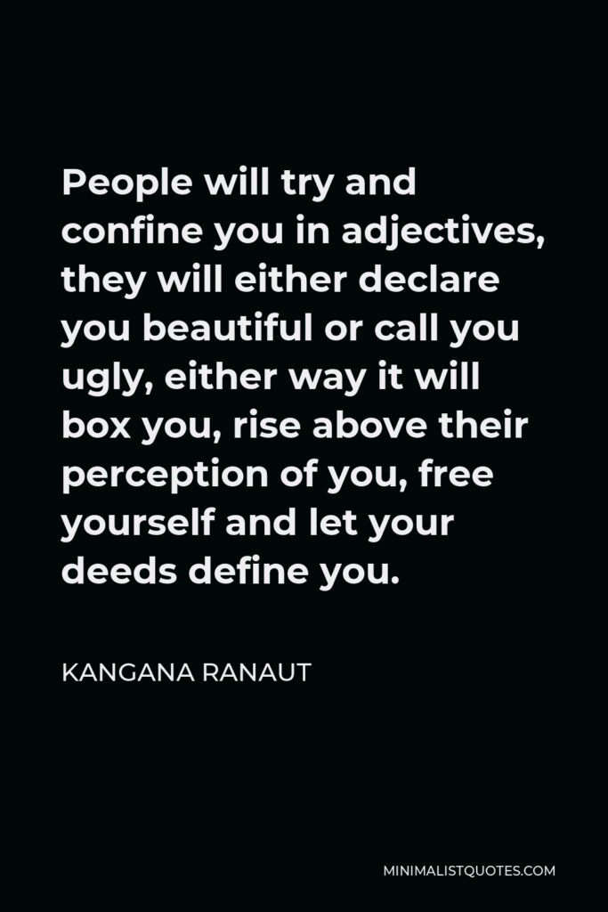Kangana Ranaut Quote - People will try and confine you in adjectives, they will either declare you beautiful or call you ugly, either way it will box you, rise above their perception of you, free yourself and let your deeds define you.