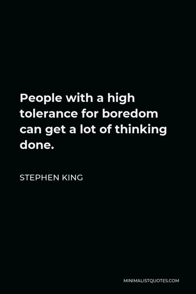 Stephen King Quote - People with a high tolerance for boredom can get a lot of thinking done.