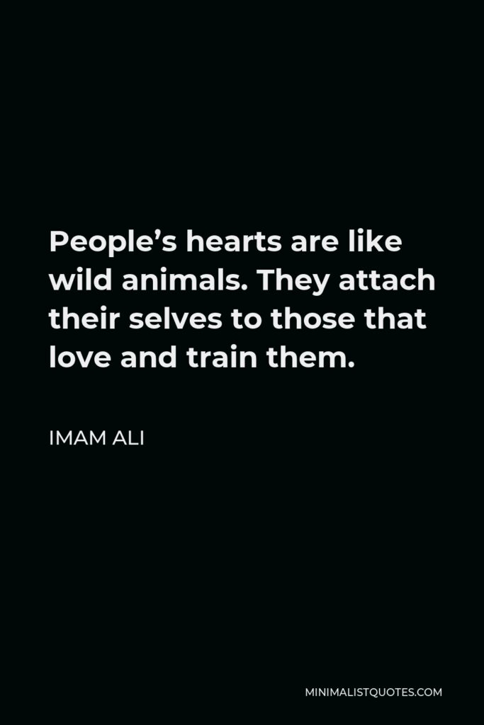 Imam Ali Quote - People's hearts are like wild animals. They attach their selves to those that love and train them.