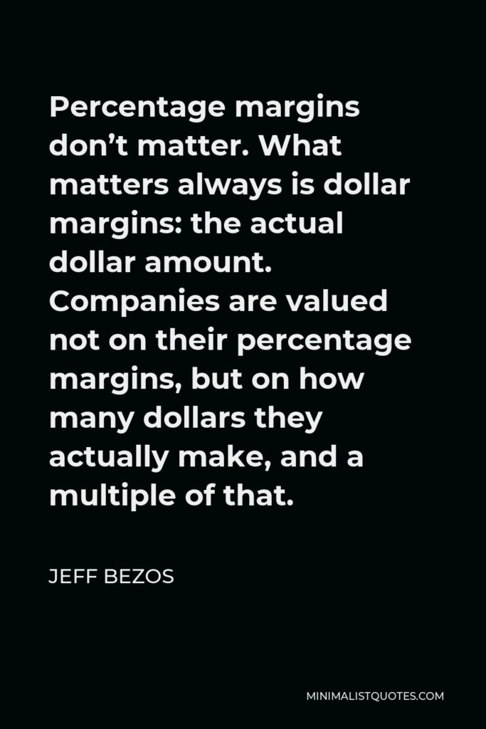 Jeff Bezos Quote - Percentage margins don't matter. What matters always is dollar margins: the actual dollar amount. Companies are valued not on their percentage margins, but on how many dollars they actually make, and a multiple of that.