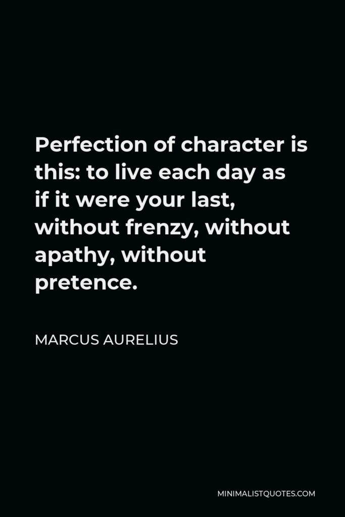 Marcus Aurelius Quote - Perfection of character is this: to live each day as if it were your last, without frenzy, without apathy, without pretence.