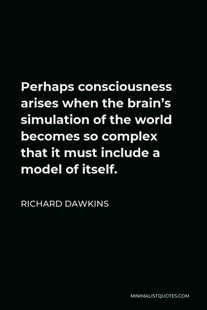 Richard Dawkins Quote - Perhaps consciousness arises when the brain's simulation of the world becomes so complex that it must include a model of itself.