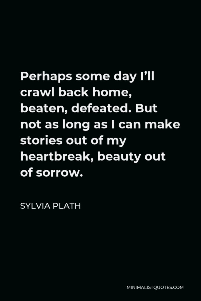 Sylvia Plath Quote - Perhaps some day I'll crawl back home, beaten, defeated. But not as long as I can make stories out of my heartbreak, beauty out of sorrow.