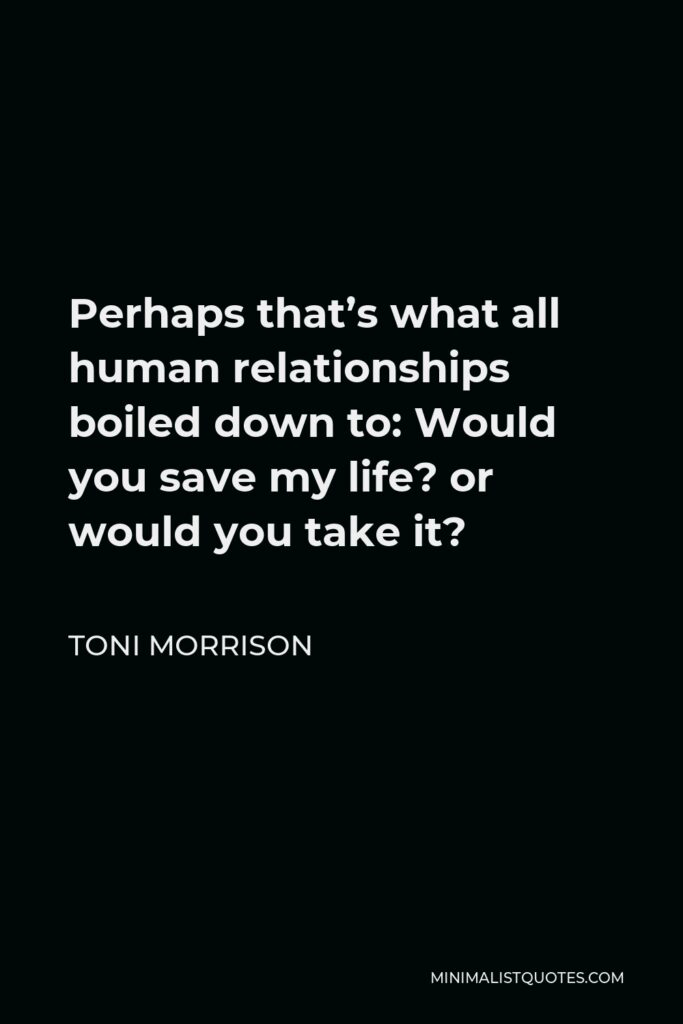 Toni Morrison Quote - Perhaps that's what all human relationships boiled down to: Would you save my life? or would you take it?