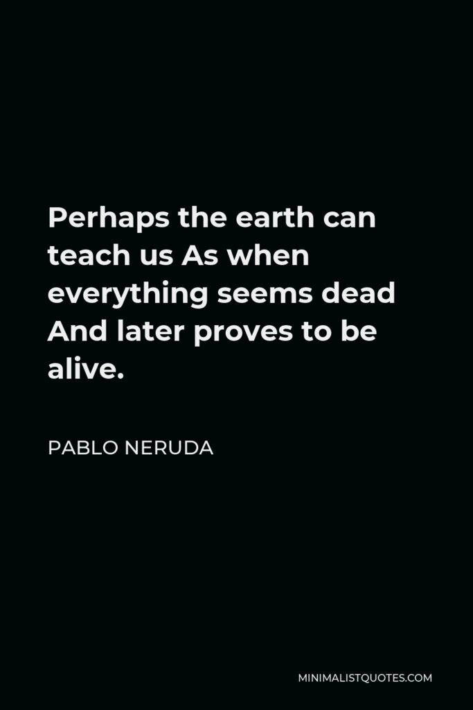 Pablo Neruda Quote - Perhaps the earth can teach us As when everything seems dead And later proves to be alive.