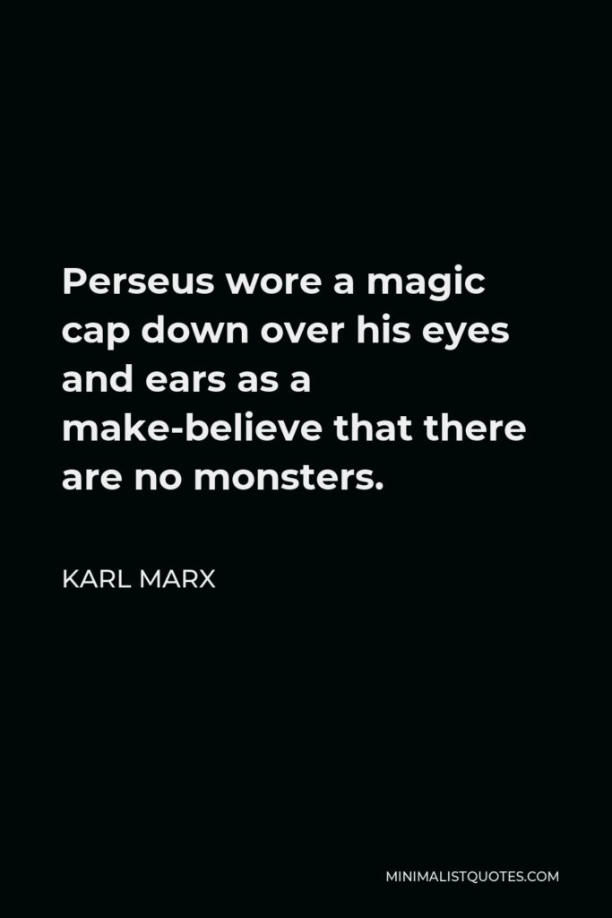 Karl Marx Quote - Perseus wore a magic cap down over his eyes and ears as a make-believe that there are no monsters.