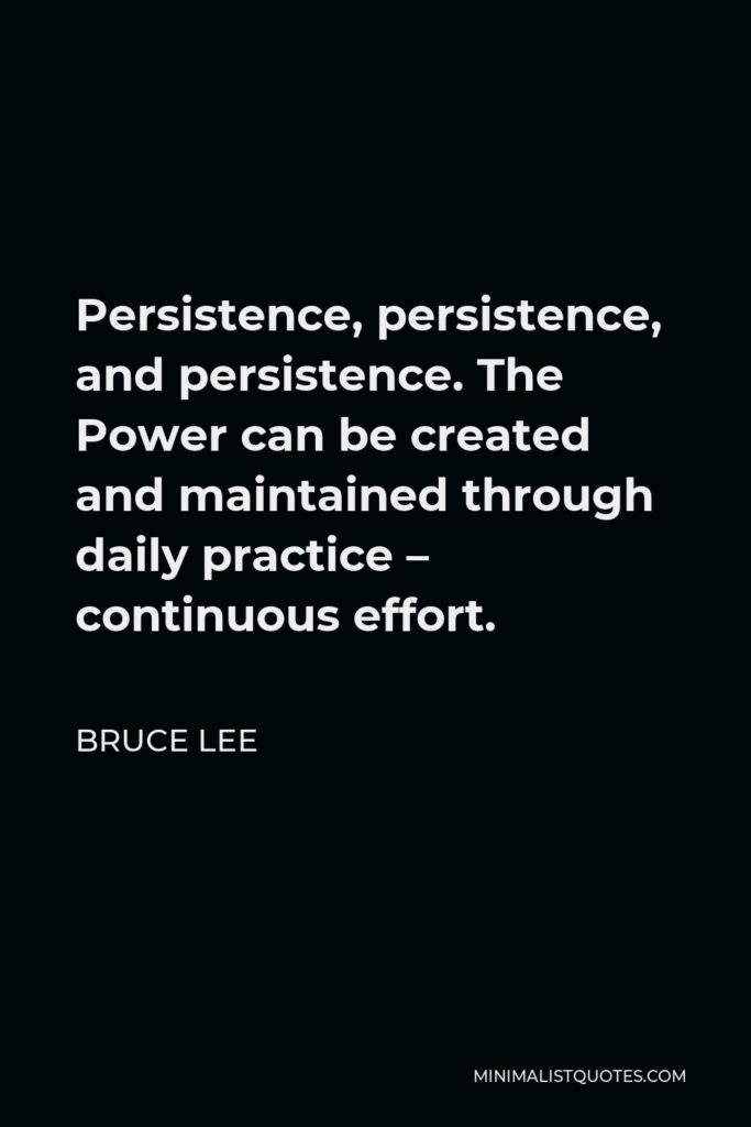 Bruce Lee Quote - Persistence, persistence, and persistence. The Power can be created and maintained through daily practice – continuous effort.