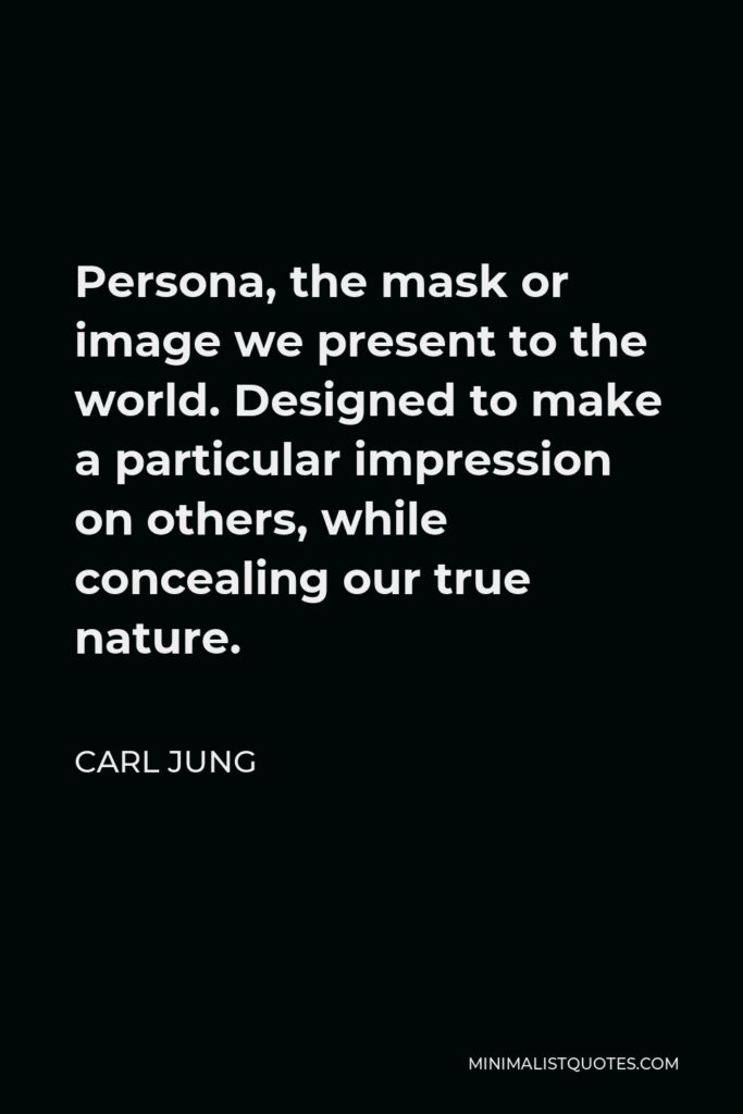 Carl Jung Quote - Persona, the mask or image we present to the world. Designed to make a particular impression on others, while concealing our true nature.