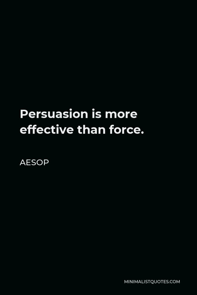 Aesop Quote - Persuasion is more effective than force.