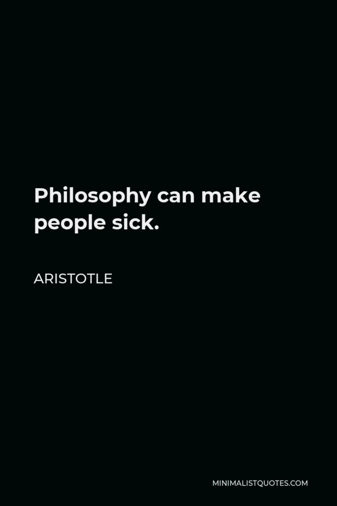 Aristotle Quote - Philosophy can make people sick.