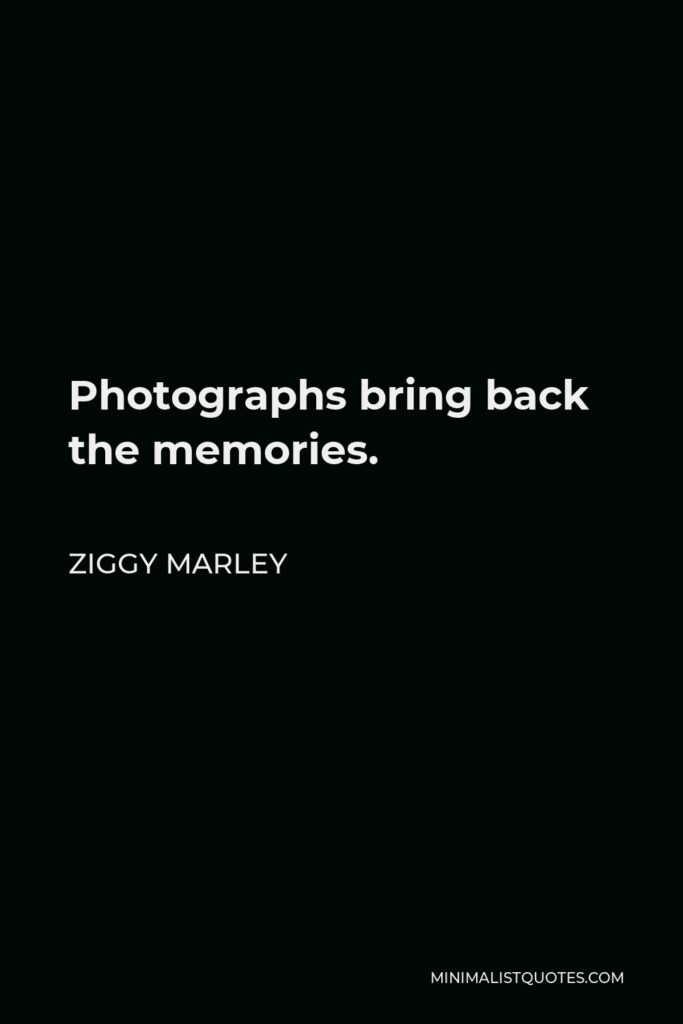 Ziggy Marley Quote - Photographs bring back the memories.