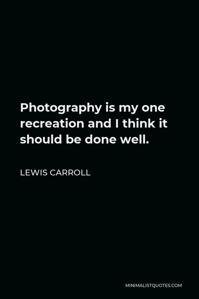 Lewis Carroll Quote - Photography is my one recreation and I think it should be done well.