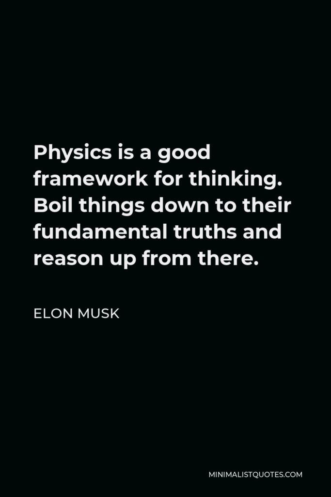 Elon Musk Quote - Physics is a good framework for thinking. Boil things down to their fundamental truths and reason up from there.