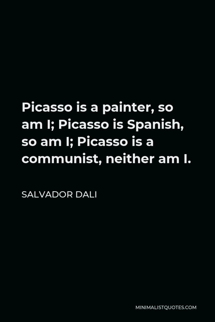 Salvador Dali Quote - Picasso is a painter, so am I; Picasso is Spanish, so am I; Picasso is a communist, neither am I.