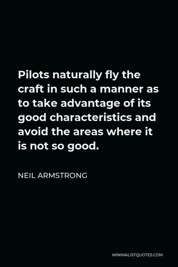 Neil Armstrong Quote - Pilots naturally fly the craft in such a manner as to take advantage of its good characteristics and avoid the areas where it is not so good.