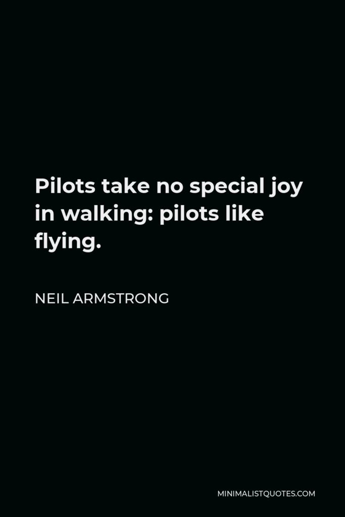 Neil Armstrong Quote - Pilots take no special joy in walking: pilots like flying.