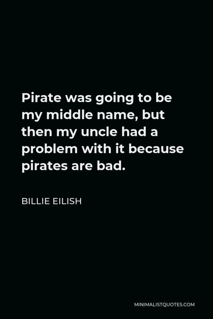 Billie Eilish Quote - Pirate was going to be my middle name, but then my uncle had a problem with it because pirates are bad.