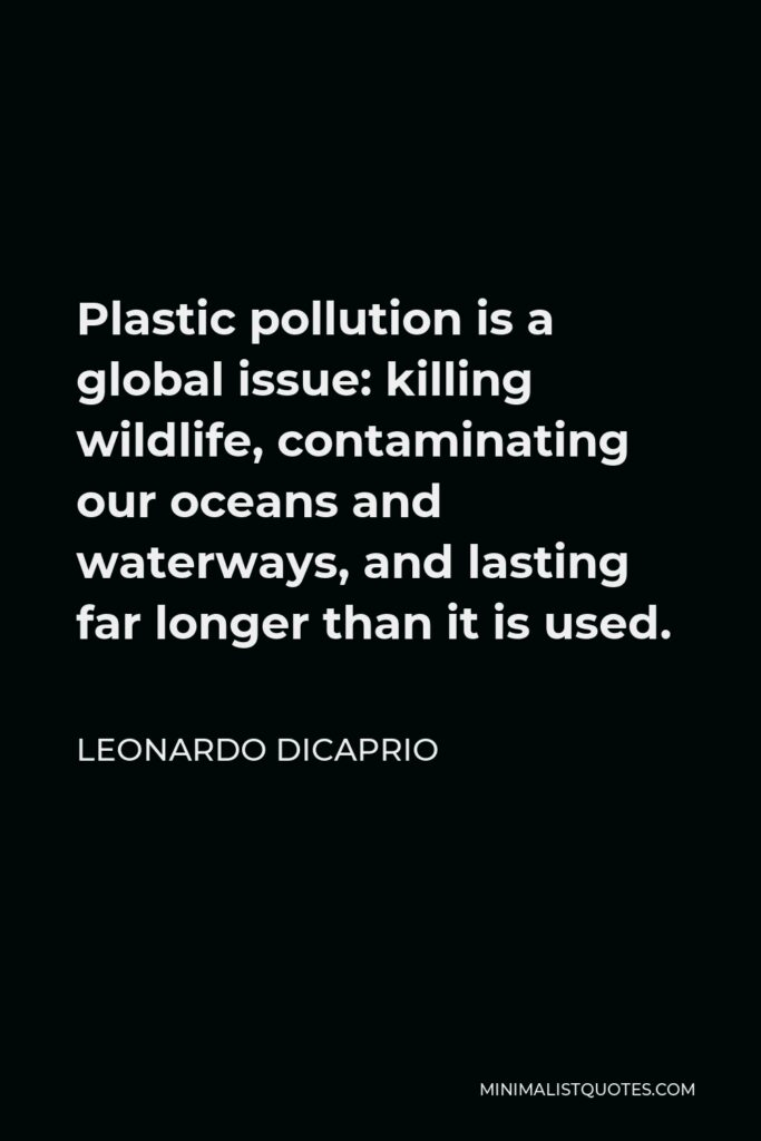 Leonardo DiCaprio Quote - Plastic pollution is a global issue: killing wildlife, contaminating our oceans and waterways, and lasting far longer than it is used.