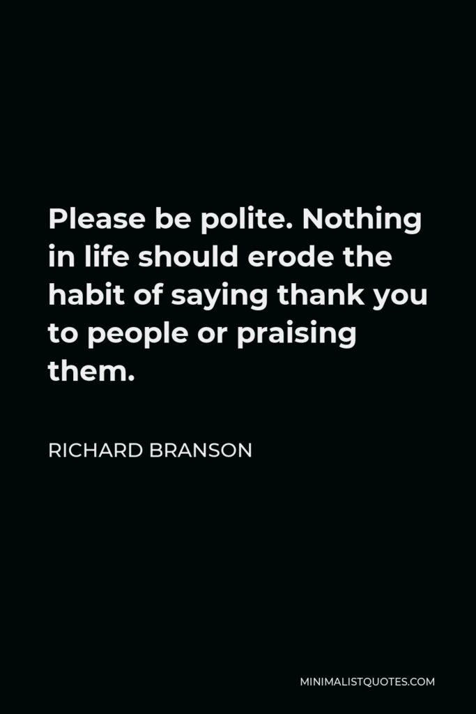 Richard Branson Quote - Please be polite. Nothing in life should erode the habit of saying thank you to people or praising them.